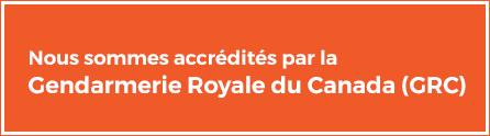 Nous sommes accrédités par la Gendarmerie Royale du Canada (GRC)